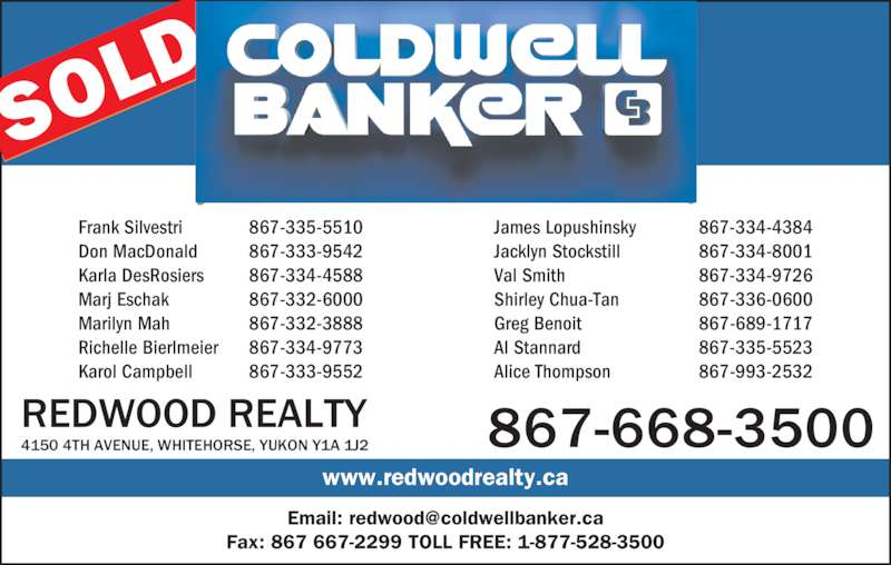 Coldwell Banker (867-668-3500) - Display Ad - Frank Silvestri 867-335-5510 James Lopushinsky 867-334-4384 867-668-35004150 4TH AVENUE, WHITEHORSE, YUKON Y1A 1J2REDWOOD REALTY Don MacDonald 867-333-9542 Jacklyn Stockstill 867-334-8001 Karla DesRosiers 867-334-4588 Val Smith 867-334-9726 Marj Eschak 867-332-6000 Shirley Chua-Tan 867-336-0600 Marilyn Mah 867-332-3888 Greg Benoit 867-689-1717 Richelle Bierlmeier 867-334-9773 Al Stannard 867-335-5523 Karol Campbell 867-333-9552 Alice Thompson 867-993-2532 www.redwoodrealty.ca Fax: 867 667-2299 TOLL FREE: 1-877-528-3500 SOL