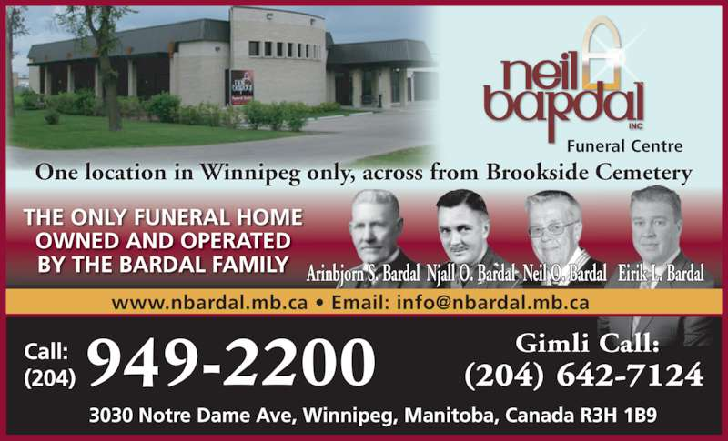 Neil Bardal Funeral Centre (204-949-2200) - Display Ad - Eirik L. BardalNjall O. Bardal Neil O. BardalArinbjorn S. Bardal 3030 Notre Dame Ave, Winnipeg, Manitoba, Canada R3H 1B9 Funeral Centre Gimli Call: (204) 642-7124949-2200 THE ONLY FUNERAL HOME OWNED AND OPERATED BY THE BARDAL FAMILY Call: (204) One location in Winnipeg only, across from Brookside Cemetery