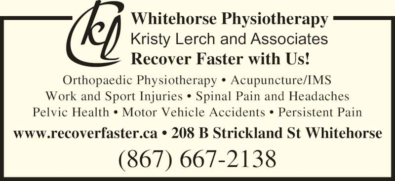 Whitehorse Physiotherapy - Kristy Lerch and Associates (867-667-2138) - Display Ad - Pelvic Health ? Motor Vehicle Accidents ? Persistent Pain www.recoverfaster.ca ? 208 B Strickland St Whitehorse Whitehorse Physiotherapy Kristy Lerch and Associates Recover Faster with Us! (867) 667-2138 Orthopaedic Physiotherapy ? Acupuncture/IMS Work and Sport Injuries ? Spinal Pain and Headaches