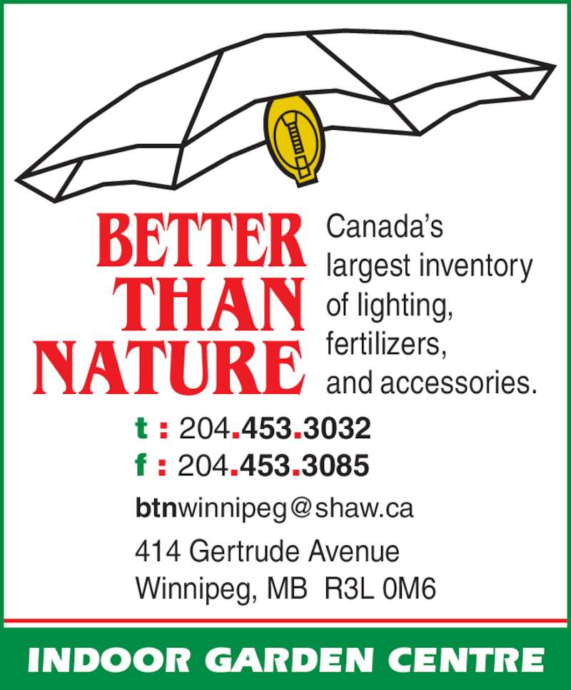 Better Than Nature (204-453-3032) - Display Ad - t : 204.453.3032  NATURE THAN fertilizers, BETTER and accessories. f : 204.453.3085 414 Gertrude Avenue Winnipeg, MB  R3L 0M6 INDOOR GARDEN CENTRE Canada?s largest inventory of lighting,