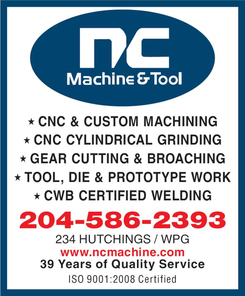 N C Machine & Tool Co (204-586-2393) - Display Ad - ? TOOL, DIE & PROTOTYPE WORK ? CWB CERTIFIED WELDING 234 HUTCHINGS / WPG www.ncmachine.com 204-586-2393 39 Years of Quality Service ISO 9001:2008 Certified ? CNC & CUSTOM MACHINING ? CNC CYLINDRICAL GRINDING ? GEAR CUTTING & BROACHING