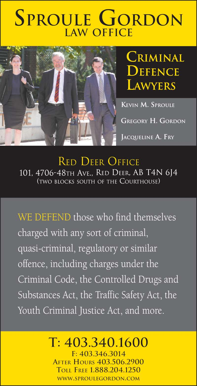 Sproule Gordon (403-340-1600) - Display Ad - RED DEER OFFICE 101, 4706-48TH AVE., RED DEER, AB T4N 6J4 (TWO BLOCKS SOUTH OF THE COURTHOUSE) WE DEFEND those who find themselves  charged with any sort of criminal,  quasi-criminal, regulatory or similar  offence, including charges under the  Criminal Code, the Controlled Drugs and  Substances Act, the Traffic Safety Act, the  Youth Criminal Justice Act, and more. T: 403.340.1600 F: 403.346.3014 AFTER HOURS 403.506.2900 TOLL FREE 1.888.204.1250 WWW.SPROULEGORDON.COM KEVIN M. SPROULE GREGORY H. GORDON JACQUELINE A. FRY CRIMINAL DEFENCE LAWYERS SPROULE GORDON LAW OFFICE
