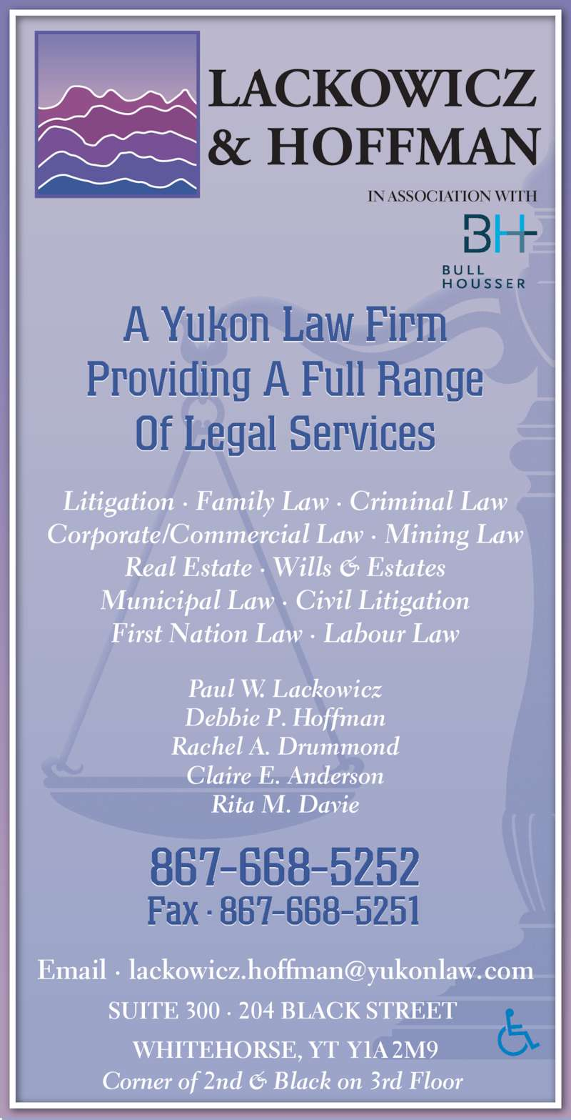 Lackowicz &Hoffman (8676685252) - Display Ad - First Nation Law ? Labour Law Municipal Law ? Civil Litigation Real Estate ? Wills & Estates Debbie P. Hoffman 867-668-5252 Paul W. Lackowicz Fax ? 867-668-5251 Rita M. Davie Claire E. Anderson WHITEHORSE, YT Y1A 2M9 SUITE 300 ? 204 BLACK STREET  Rachel A. Drummond Litigation ? Family Law ? Criminal Law Corporate/Commercial Law ? Mining Law Corner of 2nd & Black on 3rd Floor  A Yukon Law Firm Providing A Full Range IN ASSOCIATION WITH Of Legal Services