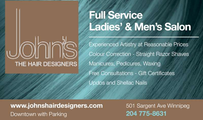 John's Hair Designers (204-775-8631) - Display Ad - Manicures, Pedicures, Waxing Free Consultations - Gift Certificates Full Service Ladies? & Men?s Salon www.johnshairdesigners.com Downtown with Parking 501 Sargent Ave Winnipeg 204 775-8631 Experienced Artistry at Reasonable Prices Colour Correction - Straight Razor Shaves Updos and Shellac Nails