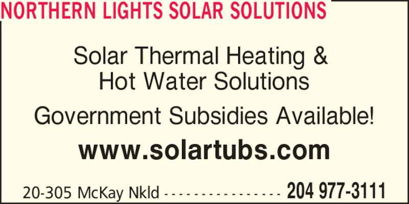 Northern Lights Solar Solutions (204-977-3111) - Display Ad - Hot Water Solutions Government Subsidies Available! www.solartubs.com 20-305 McKay Nkld - - - - - - - - - - - - - - - - 204 977-3111 NORTHERN LIGHTS SOLAR SOLUTIONS Solar Thermal Heating &