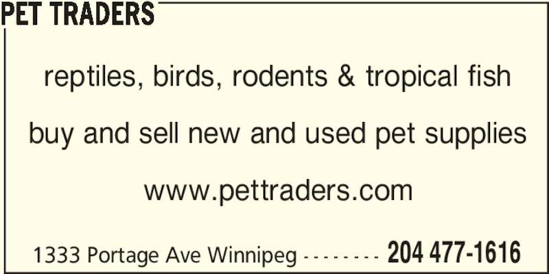 Pet Traders (204-477-1616) - Display Ad - PET TRADERS reptiles, birds, rodents & tropical fish buy and sell new and used pet supplies www.pettraders.com 1333 Portage Ave Winnipeg - - - - - - - - 204 477-1616