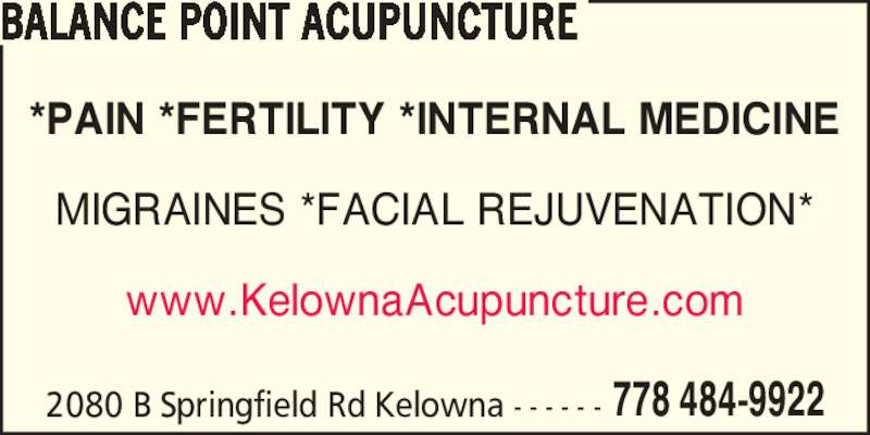 Balance Point Acupuncture (778-484-9922) - Display Ad - 2080 B Springfield Rd Kelowna - - - - - - 778 484-9922 *PAIN *FERTILITY *INTERNAL MEDICINE www.KelownaAcupuncture.com BALANCE POINT ACUPUNCTURE MIGRAINES *FACIAL REJUVENATION*