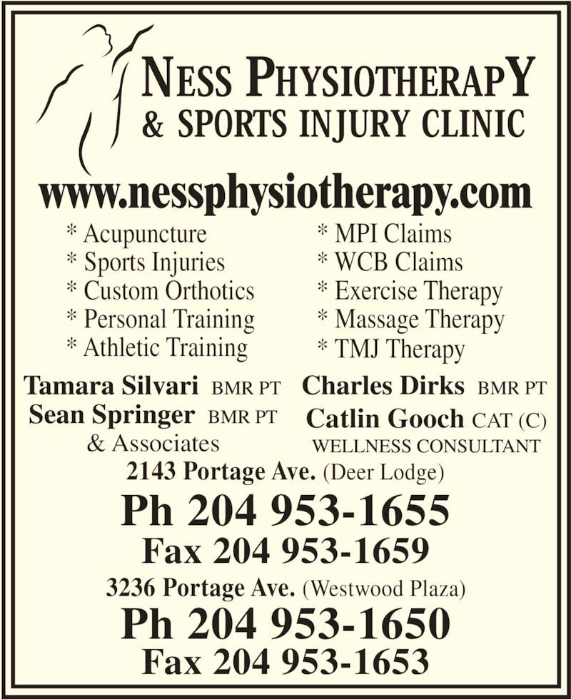 Ness Physiotherapy & Sports Injury Clinic (204-953-1655) - Display Ad - * TMJ Therapy  2143 Portage Ave. (Deer Lodge) Ph 204 953-1655 Fax 204 953-1659 3236 Portage Ave. (Westwood Plaza) Ph 204 953-1650 Fax 204 953-1653 www.nessphysiotherapy.com & Associates Catlin Gooch CAT (C) * Acupuncture * Sports Injuries * Custom Orthotics * Personal Training * Athletic Training * MPI Claims * WCB Claims * Exercise Therapy * Massage Therapy