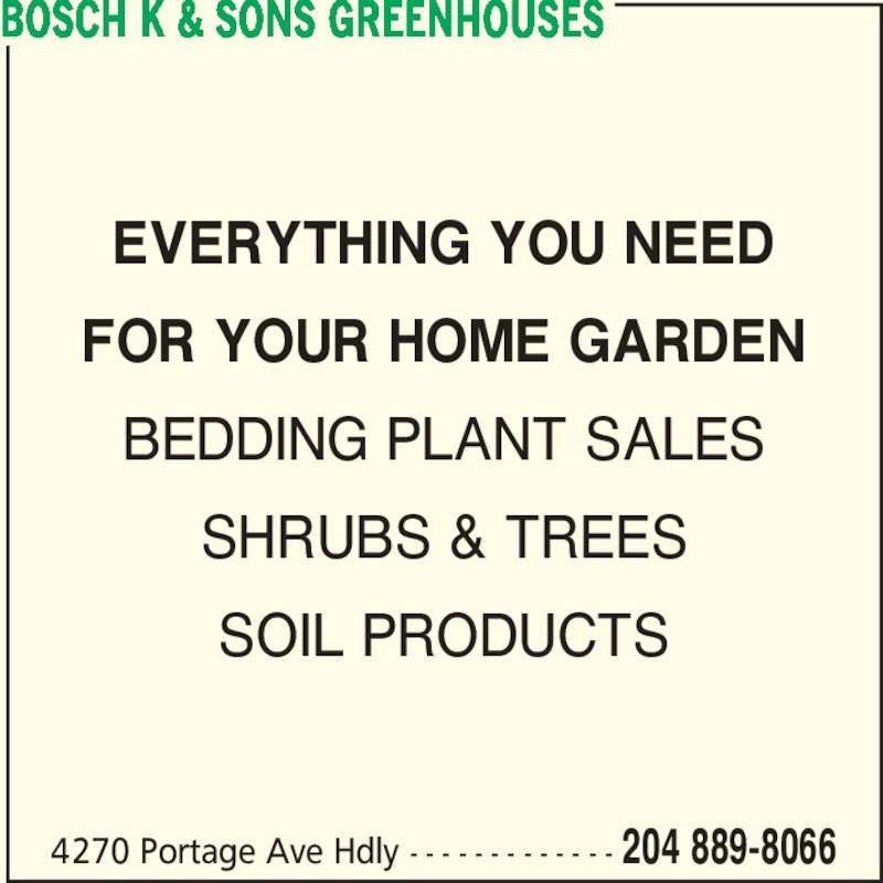 Bosch K & Sons Greenhouses (204-889-8066) - Display Ad - EVERYTHING YOU NEED FOR YOUR HOME GARDEN BEDDING PLANT SALES SHRUBS & TREES SOIL PRODUCTS BOSCH K & SONS GREENHOUSES 4270 Portage Ave Hdly - - - - - - - - - - - - - 204 889-8066