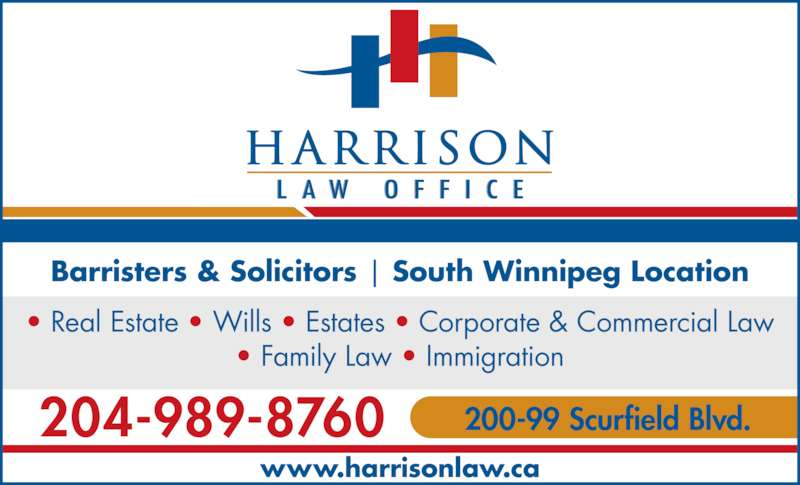Harrison Law Office (204-989-8760) - Display Ad - Barristers & Solicitors | South Winnipeg Location www.harrisonlaw.ca ? Real Estate ? Wills ? Estates ? Corporate & Commercial Law ? Family Law ? Immigration 204-989-8760 200-99 Scurfield Blvd.