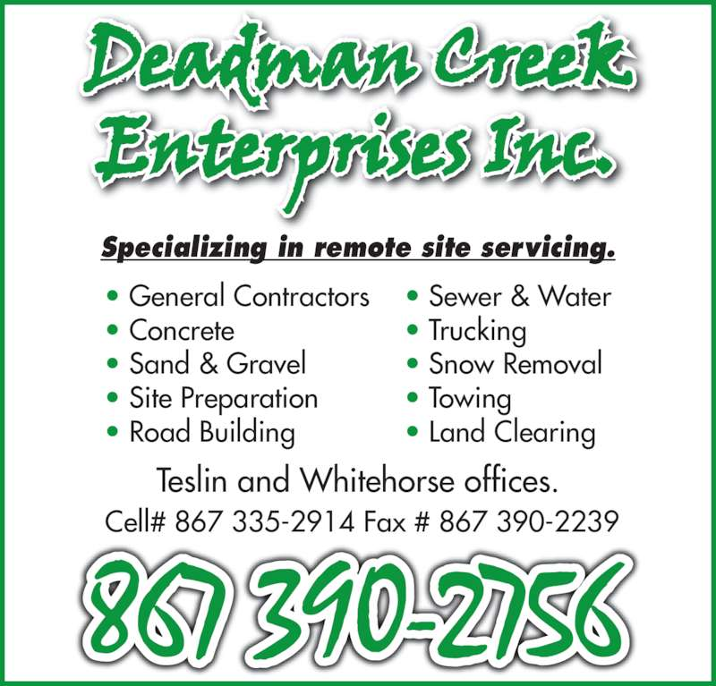 Deadman Creek Enterprises Inc. (867-390-2756) - Display Ad - Teslin and Whitehorse offices.  Cell# 867 335-2914 Fax # 867 390-2239 ? General Contractors ? Concrete ? Sand & Gravel ? Site Preparation ? Road Building ? Sewer & Water ? Trucking ? Snow Removal ? Towing ? Land Clearing Specializing in remote site servicing.