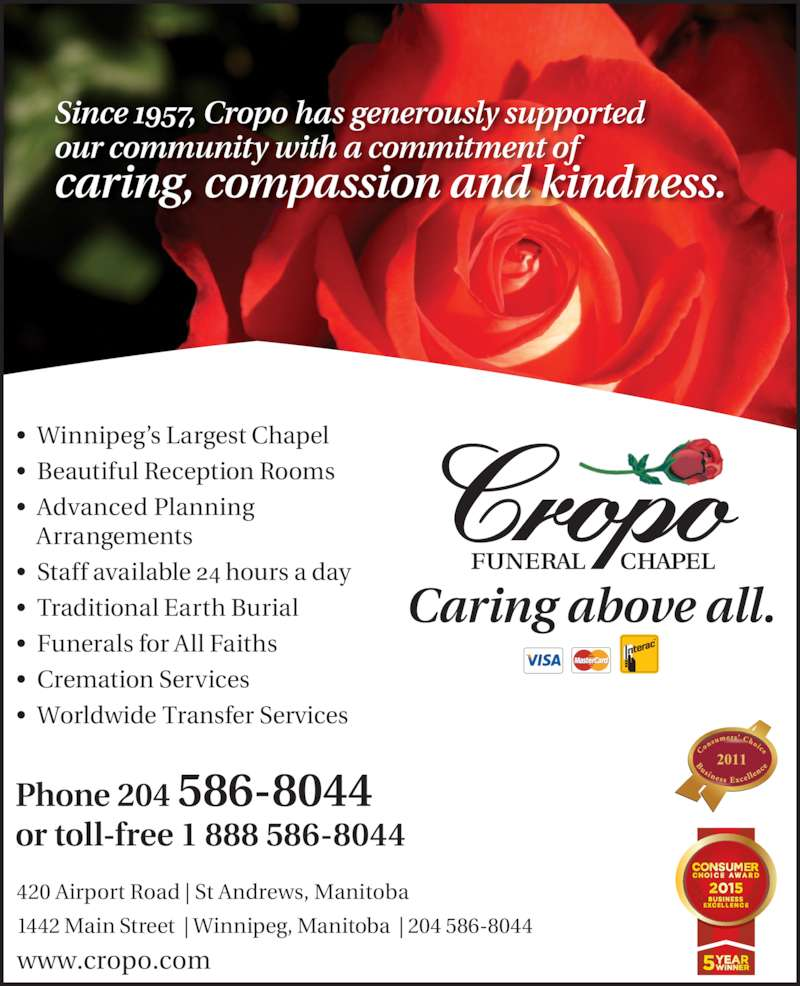 Cropo Funeral Chapel (204-586-8044) - Display Ad - Since 1957, Cropo has generously supported  our community with a commitment of  caring, compassion and kindness.  Phone 204 586-8044 or toll-free 1 888 586-8044 2011 www.cropo.com   Caring above all. 420 Airport Road | St Andrews, Manitoba 1442 Main Street  | Winnipeg, Manitoba  | 204 586-8044 ?  Winnipeg?s Largest Chapel ?  Beautiful Reception Rooms ?  Advanced Planning Arrangements ?  Staff available 24 hours a day ?  Traditional Earth Burial ?  Funerals for All Faiths ?  Cremation Services ?  Worldwide Transfer Services