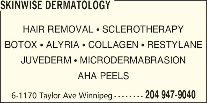 Skinwise Dermatology (204-947-9040) - Display Ad - HAIR REMOVAL ? SCLEROTHERAPY BOTOX ? ALYRIA ? COLLAGEN ? RESTYLANE JUVEDERM ? MICRODERMABRASION AHA PEELS 6-1170 Taylor Ave Winnipeg - - - - - - - - 204 947-9040 SKINWISE DERMATOLOGY