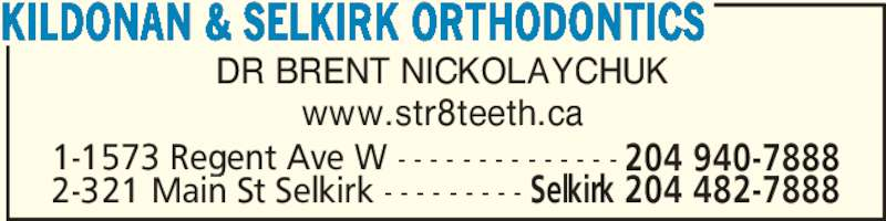 Kildonan & Selkirk Orthodontics (204-940-7888) - Display Ad - DR BRENT NICKOLAYCHUK www.str8teeth.ca KILDONAN & SELKIRK ORTHODONTICS 2-321 Main St Selkirk - - - - - - - - - Selkirk 204 482-7888 1-1573 Regent Ave W - - - - - - - - - - - - - - 204 940-7888
