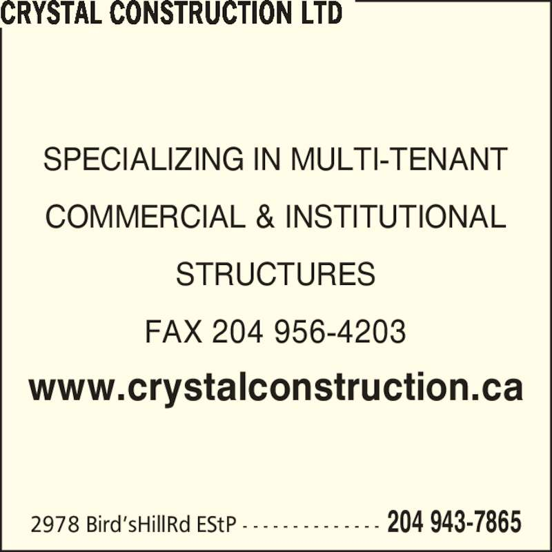 Crystal Construction Ltd (204-943-7865) - Display Ad - 2978 Bird?sHillRd EStP - - - - - - - - - - - - - - 204 943-7865 SPECIALIZING IN MULTI-TENANT COMMERCIAL & INSTITUTIONAL STRUCTURES FAX 204 956-4203 www.crystalconstruction.ca CRYSTAL CONSTRUCTION LTD
