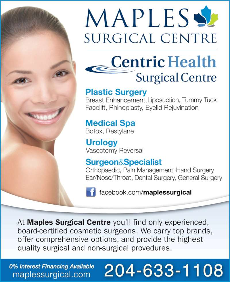 Maples Surgical Centre (204-633-1108) - Display Ad - 204-633-1108 At Maples Surgical Centre you?ll find only experienced, board-certified cosmetic surgeons. We carry top brands, offer comprehensive options, and provide the highest  quality surgical and non-surgical provedures.
