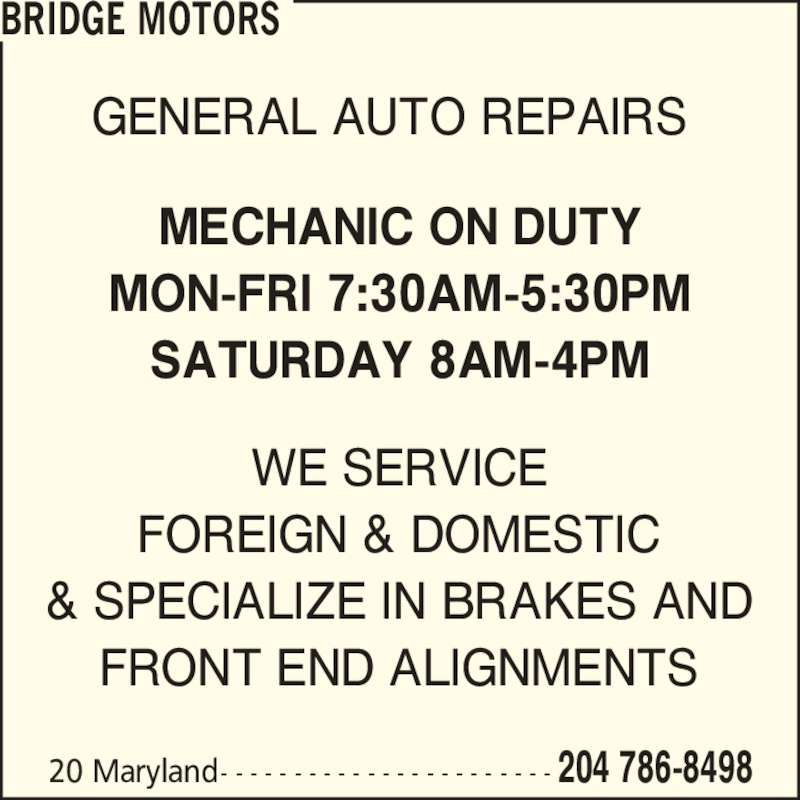 Bridge Motors (204-786-8498) - Display Ad - BRIDGE MOTORS 204 786-849820 Maryland- - - - - - - - - - - - - - - - - - - - - - - GENERAL AUTO REPAIRS WE SERVICE FOREIGN & DOMESTIC & SPECIALIZE IN BRAKES AND FRONT END ALIGNMENTS MECHANIC ON DUTY MON-FRI 7:30AM-5:30PM SATURDAY 8AM-4PM