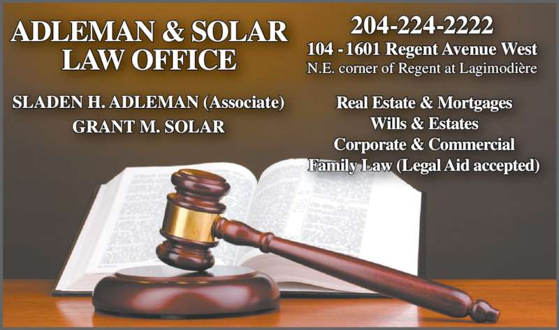 Adleman & Solar Law Office (2042242222) - Display Ad - 204-224-2222 104 - 1601 Regent Avenue West N.E. corner of Regent at Lagimodi?re Real Estate & Mortgages Wills & Estates Corporate & Commercial Family Law (Legal Aid accepted) ADLEMAN & SOLAR LAW OFFICE SLADEN H. ADLEMAN (Associate) GRANT M. SOLAR