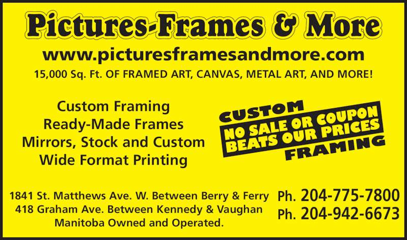 Pictures Frames & More (204-775-7800) - Display Ad - 1841 St. Matthews Ave. W. Between Berry & Ferry 418 Graham Ave. Between Kennedy & Vaughan Manitoba Owned and Operated. Custom Framing Ready-Made Frames Mirrors, Stock and Custom Wide Format Printing Pictures-Frames & More 15,000 Sq. Ft. OF FRAMED ART, CANVAS, METAL ART, AND MORE! Ph. 204-775-7800 Ph. 204-942-6673 www.picturesframesandmore.com
