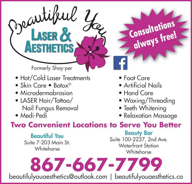 Beautiful You Laser & Aesthetics (867-667-7799) - Display Ad - Consult ations  free! always ? Skin Care ? Botox? ? Hot/Cold Laser Treatments ? Microdermabrasion ? LASER Hair/Tattoo/  Nail Fungus Removal ? Medi-Pedi ? Foot Care ? Artificial Nails ? Hand Care ? Waxing/Threading ? Teeth Whitening ? Relaxation Massage Formerly Shay-per Two Convenient Locations to Serve You Better 867-667-7799 Suite 7-203 Main St. Whitehorse Beauty Bar Suite 100-2237, 2nd Ave. Waterfront Station Whitehorse Beautiful You