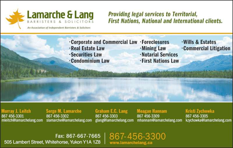 Lamarche & Lang (867-456-3300) - Display Ad - Providing legal services to Territorial,  First Nations, National and International clients. Kristi Zychowka 867 456-3305 Graham E.C. Lang 867 456-3303 Meagan Hannam 867 456-3309 Serge M. Lamarche 867 456-3302 Murray J. Leitch 867 456-3301 505 Lambert Street, Whitehorse, Yukon Y1A 1Z8 ? Corporate and Commercial Law ? Real Estate Law ? Securities Law ? Condominium Law www.lamarchelang.ca ? Foreclosures ? Mining Law ? Notarial Services ? First Nations Law ? Wills & Estates ? Commercial Litigation
