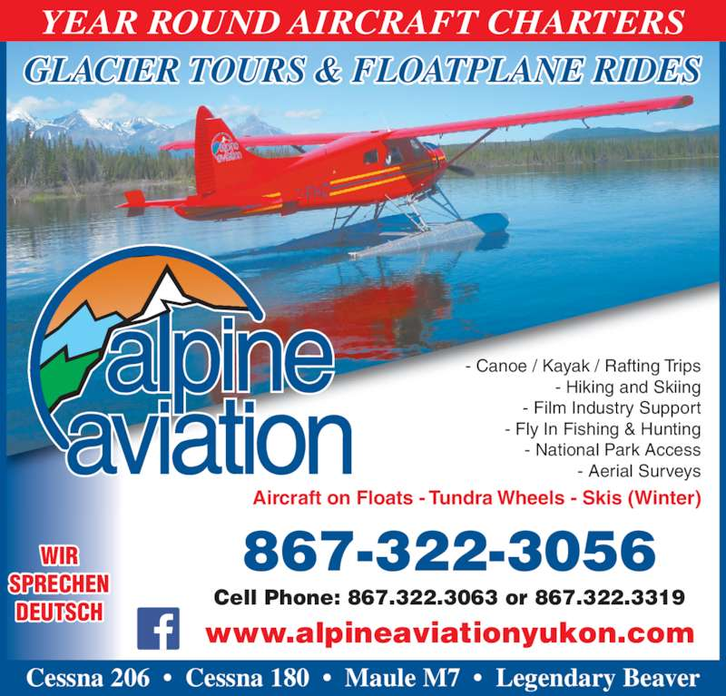 Alpine Aviation - Yukon Ltd (867-668-7725) - Display Ad - GLACIER TOURS & FLOATPLANE RIDES Aircraft on Floats - Tundra Wheels - Skis (Winter) 867-322-3056 Cell Phone: 867.322.3063 or 867.322.3319 www.alpineaviationyukon.com WIR SPRECHEN DEUTSCH - Canoe / Kayak / Rafting Trips - Hiking and Skiing - Film Industry Support - Fly In Fishing & Hunting - National Park Access - Aerial Surveys Cessna 206  ?  Cessna 180  ?  Maule M7  ?  Legendary Beaver YEAR ROUND AIRCRAFT CHARTERS GLACIER TOURS & FLOATPLANE RIDES Aircraft on Floats - Tundra Wheels - Skis (Winter) 867-322-3056 Cell Phone: 867.322.3063 or 867.322.3319 www.alpineaviationyukon.com WIR SPRECHEN DEUTSCH - Canoe / Kayak / Rafting Trips - Hiking and Skiing - Film Industry Support - Fly In Fishing & Hunting - National Park Access - Aerial Surveys Cessna 206  ?  Cessna 180  ?  Maule M7  ?  Legendary Beaver YEAR ROUND AIRCRAFT CHARTERS