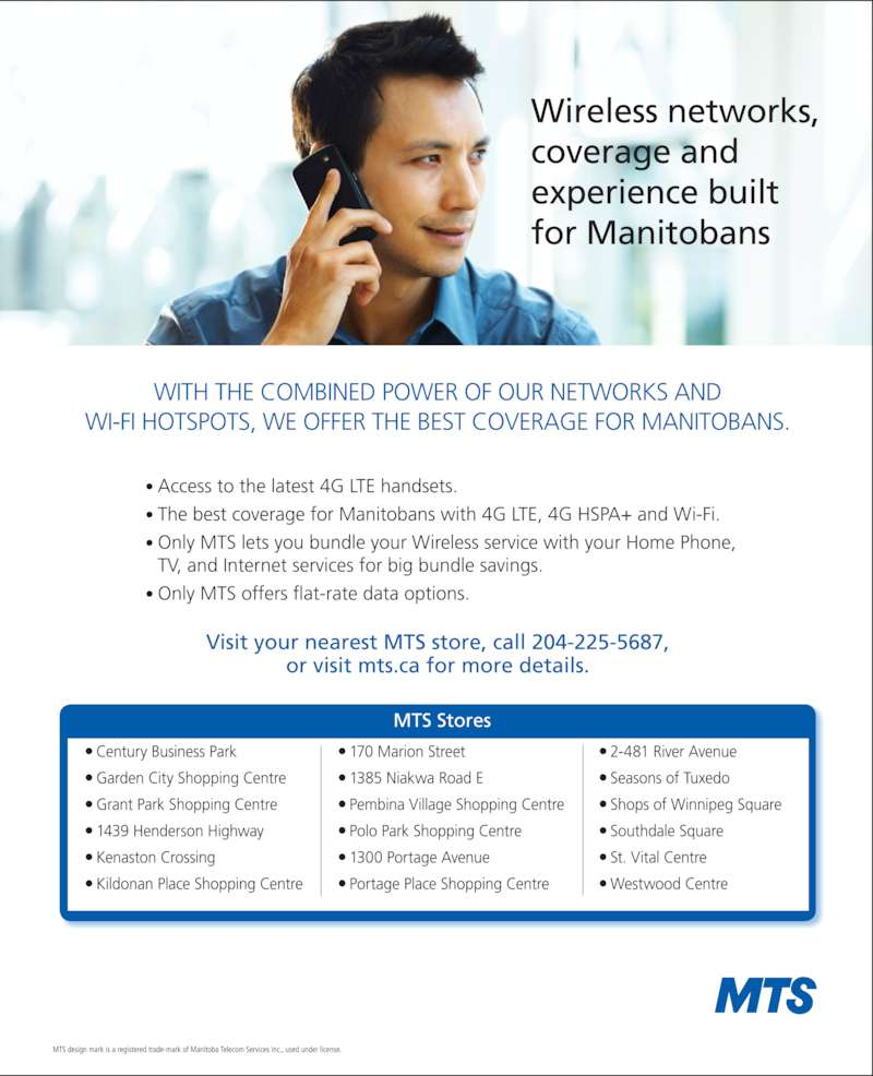 MTS (204-225-5687) - Display Ad - Wireless networks,  coverage and experience  built for Manitobans WITH THE COMBINED POWER OF OUR 4G LTE AND CDMA NETWORKS  AND WI-FI HOTSPOTS, WE OFFER THE BEST COVERAGE FOR MANITOBANS. • Access to the latest 4G LTE handsets. • The best coverage for Manitobans with 4G LTE, 4G HSPA + Wi-Fi. •  Only MTS lets you bundle your Wireless service with your Home Phone,  TV, and Internet services for big bundle savings.  Visit your nearest MTS store, call 204-CALLMTS (204-225-5687),  or visit mts.ca/wireless for more details. 4G LTE/HSPA+ Network available with an HSPA or LTE enabled device and SIM card. Actual coverage may vary depending upon customer equipment, antenna placement, topographic and weather conditions. MTS Bundles: Requires a bundle of select MTS  services at the same service address, comprising at least one of MTS Home Phone, MTS High Speed Internet, MTS TV and up to 5 MTS postpaid wireless plans. Bundle discounts and eligibility subject to change, available to new and existing MTS customers not on  promotional offers. If a required service is cancelled, you must pay for the remaining services at full price and/or with a reduced discount. MTS design mark is a registered trade-mark of Manitoba Telecom Services Inc., used under license. MTS Stores Century Business Park Garden City Shopping Centre Grant Park Shopping Centre 1439 Henderson Highway Kenaston Crossing Kildonan Place Shopping Centre 170 Marion Street 1385 Niakwa Road E  Pembina Village Shopping Centre Polo Park Shopping Centre 1300 Portage Avenue Portage Place Shopping Centre 2-481 River Avenue Seasons of Tuxedo Shops of Winnipeg Square Southdale Square St. Vital Centre Westwood Centre