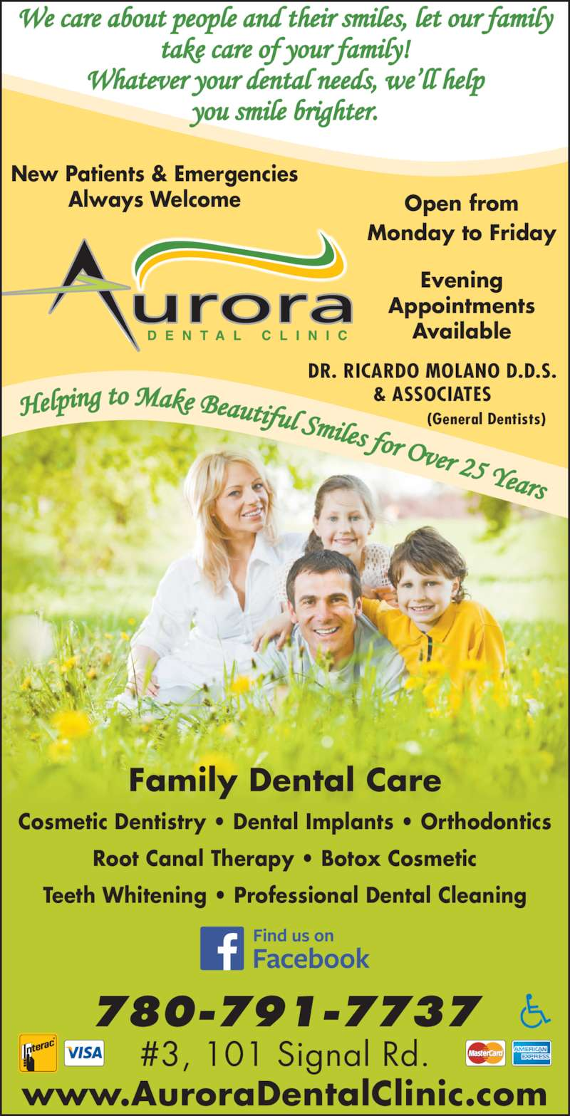 Aurora Dental Clinic (780-791-7737) - Display Ad - Always Welcome Open from Monday to Friday Evening Appointments Available #3, 101 Signal Rd. 780-791-7737 www.AuroraDentalClinic.com Cosmetic Dentistry ? Dental Implants ? Orthodontics Root Canal Therapy ? Botox Cosmetic Teeth Whitening ? Professional Dental Cleaning Family Dental Care DR. RICARDO MOLANO D.D.S. & ASSOCIATES                    (General Dentists) New Patients & Emergencies