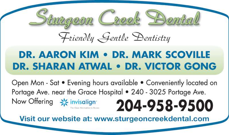 Sturgeon Creek Dental (2049589500) - Display Ad - 204-958-9500 Visit our website at: www.sturgeoncreekdental.com Sturgeon Creek Dental Friendly Gentle Dentistry DR. AARON KIM ? DR. MARK SCOVILLE DR. SHARAN ATWAL ? DR. VICTOR GONG Open Mon - Sat ? Evening hours available ? Conveniently located on Portage Ave. near the Grace Hospital ? 240 - 3025 Portage Ave. Now Offering