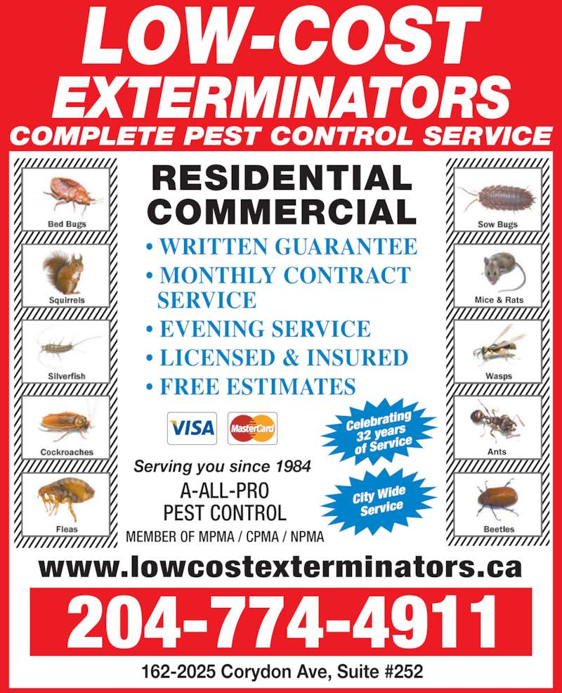 Low-Cost Exterminators (204-774-4911) - Display Ad - COMPLETE PEST CONTROL SERVICE ? EVENING SERVICE ? MONTHLY CONTRACT   SERVICE ? WRITTEN GUARANTEE ? LICENSED & INSURED COMMERCIAL ? FREE ESTIMATES RESIDENTIAL 162-2025 Corydon Ave, Suite #252 City Wid Service Celebra ting 32 year of Serv ice 204-774-4911 www.lowcostexterminators.ca A-ALL-PRO PEST CONTROL MEMBER OF MPMA / CPMA / NPMA Serving you since 1984 COMPLETE PEST CONTROL SERVICE ? WRITTEN GUARANTEE ? MONTHLY CONTRACT   SERVICE ? EVENING SERVICE ? LICENSED & INSURED ? FREE ESTIMATES RESIDENTIAL COMMERCIAL 162-2025 Corydon Ave, Suite #252 City Wid Service Celebra ting 32 year of Serv ice 204-774-4911 www.lowcostexterminators.ca A-ALL-PRO PEST CONTROL MEMBER OF MPMA / CPMA / NPMA Serving you since 1984