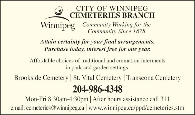 City of Winnipeg Cemeteries Branch (204-986-4348) - Display Ad - 204-986-4348 Attain certainty for your final arrangements. Purchase today, interest free for one year. Affordable choices of traditional and cremation interments in park and garden settings. Brookside Cemetery | St. Vital Cemetery | Transcona Cemetery Mon-Fri 8:30am-4:30pm | After hours assistance call 311 CEMETERIES BRANCH CITY OF WINNIPEG Community Working for the Community Since 1878