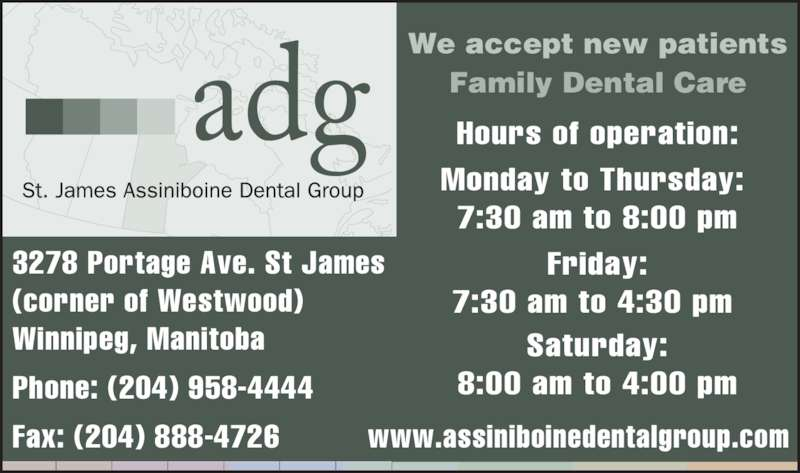 Assiniboine Dental Group (204-958-4444) - Display Ad - 3278 Portage Ave. St James (corner of Westwood) Winnipeg, Manitoba Phone: (204) 958-4444  Fax: (204) 888-4726 Hours of operation: Monday to Thursday:  7:30 am to 8:00 pm Friday: 7:30 am to 4:30 pm  Saturday: 8:00 am to 4:00 pm We accept new patients Family Dental Care www.assiniboinedentalgroup.com