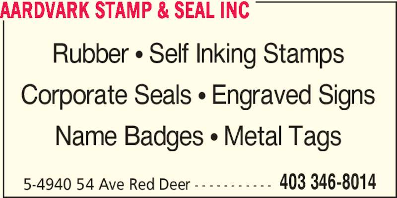 Aardvark Stamp & Seal Inc (403-346-8014) - Display Ad - AARDVARK STAMP & SEAL INC Rubber ? Self Inking Stamps Corporate Seals ? Engraved Signs Name Badges ? Metal Tags 5-4940 54 Ave Red Deer - - - - - - - - - - - 403 346-8014