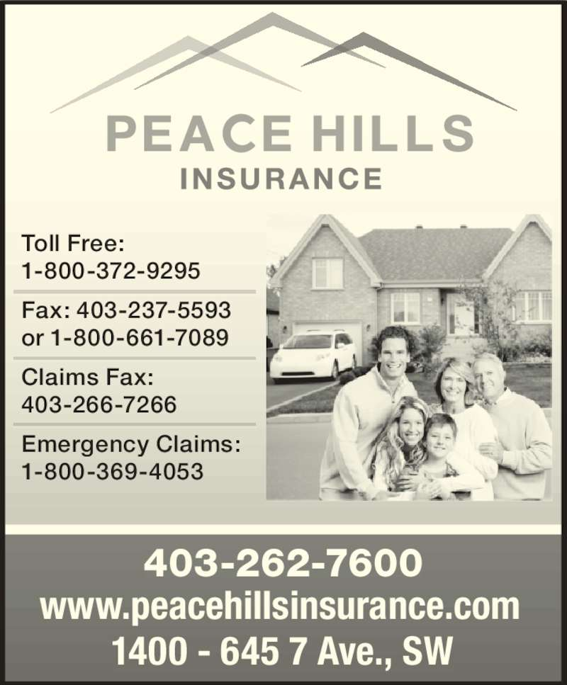 Peace Hill General Insurance Company (403-262-7600) - Display Ad - 403-262-7600 www.peacehillsinsurance.com 1400 - 645 7 Ave., SW Toll Free:  1-800-372-9295 Fax: 403-237-5593 or 1-800-661-7089 Claims Fax:  403-266-7266 Emergency Claims:  1-800-369-4053