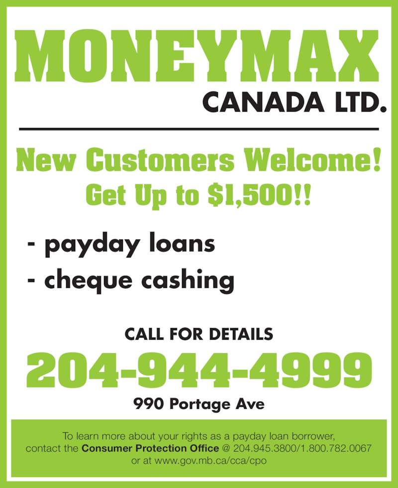 Moneymax Canada Ltd (204-944-4999) - Display Ad - CALL FOR DETAILS 990 Portage Ave CANADA LTD. MONEYMAX New Customers Welcome! Get Up to $1,500!! - payday loans - cheque cashing To learn more about your rights as a payday loan borrower, or at www.gov.mb.ca/cca/cpo 204-944-4999