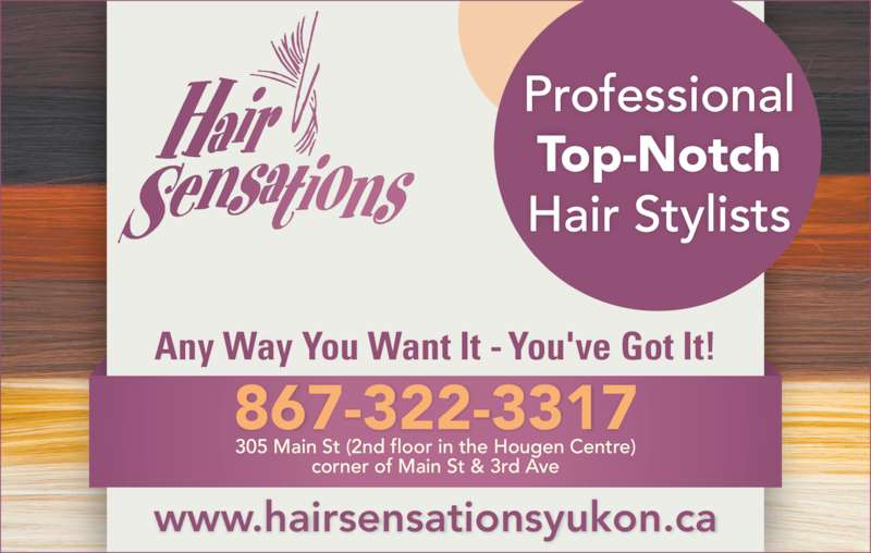 Hair Sensations (867-667-4247) - Display Ad - Professional Top-Notch Hair Stylists www.hairsensationsyukon.ca 867-322-3317 305 Main St (2nd floor in the Hougen Centre) Any Way You Want It - You've Got It! corner of Main St & 3rd Ave
