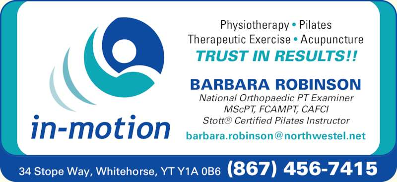 Barbara Robinson Physiotherapist (867-456-7415) - Display Ad - MScPT, FCAMPT, CAFCI Stott? Certified Pilates Instructor Physiotherapy ? Pilates Therapeutic Exercise ? Acupuncture TRUST IN RESULTS!! BARBARA ROBINSON National Orthopaedic PT Examiner 34 Stope Way, Whitehorse, YT Y1A 0B6  (867) 456-7415