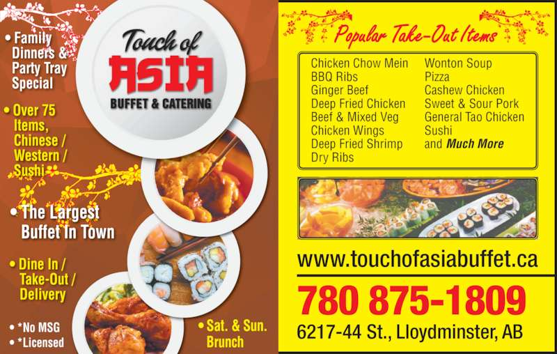 Touch Of Asia Buffet (780-875-1809) - Display Ad - www.touchofasiabuffet.ca 780 875-1809 6217-44 St., Lloydminster, AB Popular Take-Out Items ? Sat. & Sun. Brunch ? Dine In / Take-Out / Delivery ? Over 75 Items, Chinese / Western / Sushi ? Family    Dinners &   Party Tray    Special ? *No MSG ? *Licensed Chicken Chow Mein BBQ Ribs Ginger Beef  Deep Fried Chicken Beef & Mixed Veg  Chicken Wings Deep Fried Shrimp  Dry Ribs Wonton Soup  Pizza Cashew Chicken Sweet & Sour Pork General Tao Chicken Sushi  and Much More