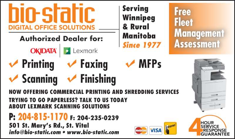 Bio-Static Systems Ltd (204-237-7631) - Display Ad - Serving Winnipeg & Rural Manitoba Since 1977 Authorized Dealer for: Free Fleet Management Assessment Printing Scanning MFPsFaxing Finishing P: 204-815-1170 F: 204-235-0239 501 St. Mary?s Rd., St. Vital NOW OFFERING COMMERCIAL PRINTING AND SHREDDING SERVICES TRYING TO GO PAPERLESS? TALK TO US TODAY ABOUT LEXMARK SCANNING SOLUTIONS