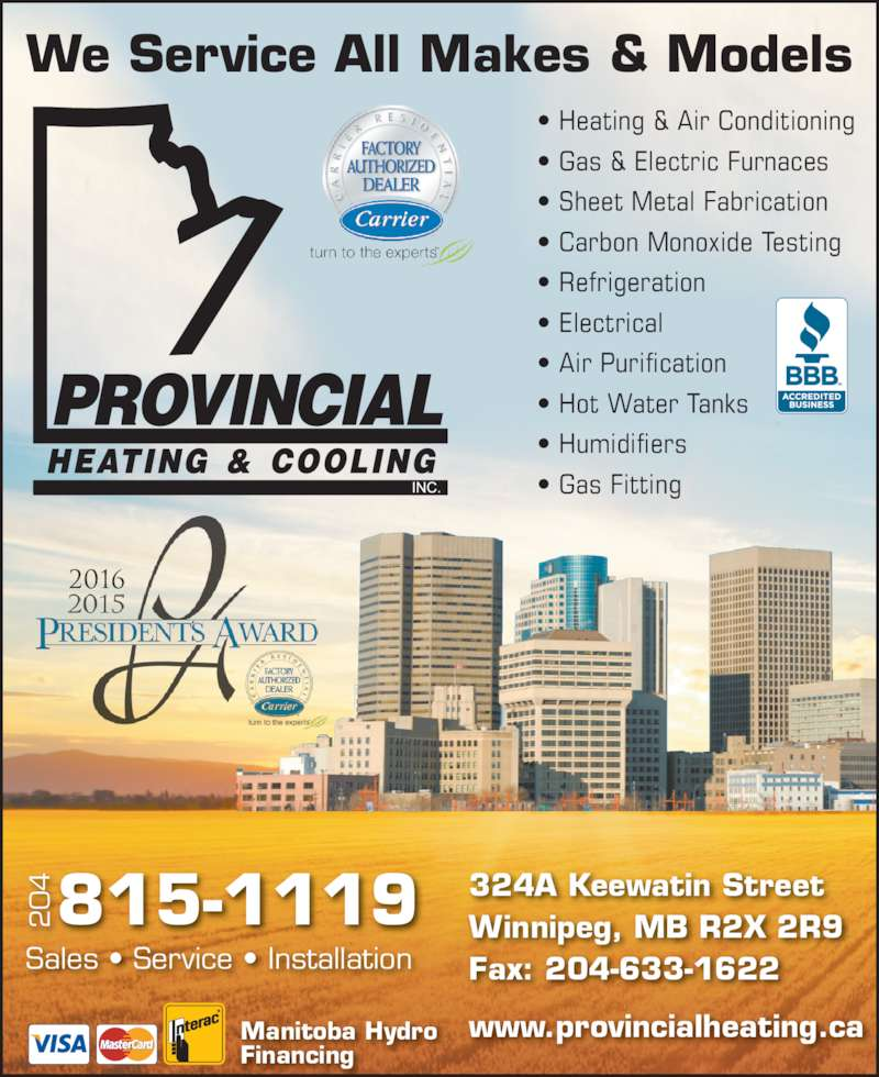 Provincial Heating & Cooling (204-339-4328) - Display Ad - We Service All Makes & Models ? Heating & Air Conditioning ? Gas & Electric Furnaces ? Sheet Metal Fabrication ? Carbon Monoxide Testing ? Refrigeration ? Electrical ? Air Purification ? Hot Water Tanks ? Humidifiers ? Gas Fitting Sales ? Service ? Installation 324A Keewatin Street Winnipeg, MB R2X 2R9 Fax: 204-633-1622 www.provincialheating.caManitoba Hydro Financing 2016 4 815-1119 We Service All Makes & Models ? Heating & Air Conditioning ? Gas & Electric Furnaces ? Sheet Metal Fabrication ? Carbon Monoxide Testing ? Electrical ? Air Purification ? Hot Water Tanks ? Humidifiers ? Gas Fitting Sales ? Service ? Installation 324A Keewatin Street Winnipeg, MB R2X 2R9 Fax: 204-633-1622 www.provincialheating.caManitoba Hydro ? Refrigeration Financing 2016 4 815-1119