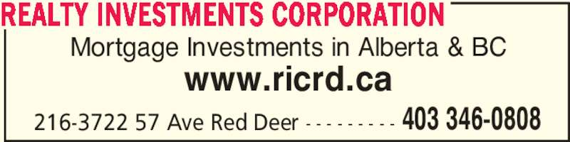 Realty Investments Corporation (403-346-0808) - Display Ad - www.ricrd.ca 216-3722 57 Ave Red Deer - - - - - - - - - REALTY INVESTMENTS CORPORATION 403 346-0808 Mortgage Investments in Alberta & BC