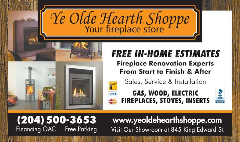 Ye Olde Hearth Shoppe (204-475-1500) - Display Ad - From Start to Finish & After FREE IN-HOME ESTIMATES Sales, Service & Installation GAS, WOOD, ELECTRIC FIREPLACES, STOVES, INSERTS www.yeoldehearthshoppe.com Fireplace Renovation Experts Visit Our Showroom at 845 King Edward St. (204) 500-3653 Financing OAC     Free Parking