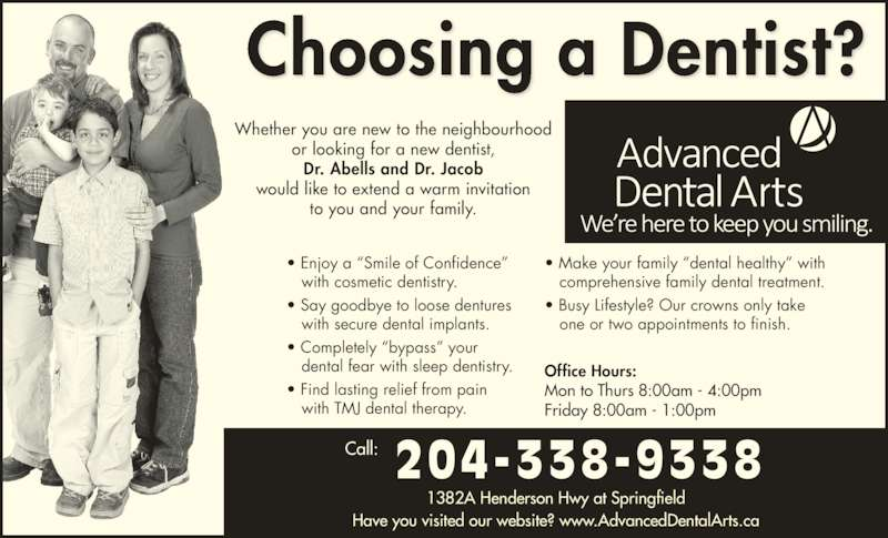 Dr Jerry Abells (204-338-9338) - Display Ad - Call: 204-338-9338 ? Enjoy a ?Smile of Confidence? with cosmetic dentistry. ? Say goodbye to loose dentures with secure dental implants. ? Completely ?bypass? your dental fear with sleep dentistry. ? Find lasting relief from pain with TMJ dental therapy. ? Make your family ?dental healthy? with comprehensive family dental treatment. ? Busy Lifestyle? Our crowns only take one or two appointments to finish. Office Hours: Mon to Thurs 8:00am - 4:00pm Friday 8:00am - 1:00pm 1382A Henderson Hwy at Springfield Have you visited our website? www.AdvancedDentalArts.ca Choosing a Dentist? Whether you are new to the neighbourhood or looking for a new dentist, Dr. Abells and Dr. Jacob would like to extend a warm invitation to you and your family.