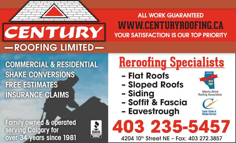 Century Roofing Ltd (403-235-5457) - Display Ad - YOUR SATISFACTION IS OUR TOP PRIORITY ALL WORK GUARANTEED 403 235-5457 4204 10th Street NE ? Fax: 403 272.3857 Alberta Allied Roofing Association ? Flat Roofs ? Sloped Roofs ? Siding ? Soffit & Fascia ? Eavestrough COMMERCIAL & RESIDENTIAL SHAKE CONVERSIONS FREE ESTIMATES INSURANCE CLAIMS Family owned & operated serving Calgary for over 34 years since 1981