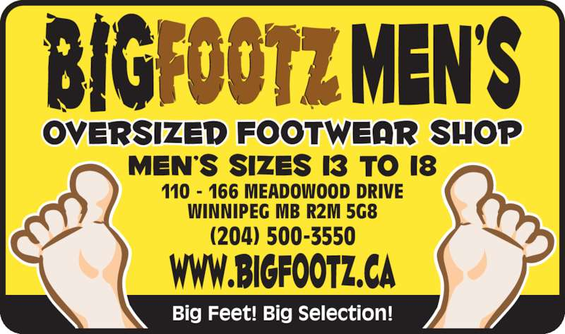 Bigfootz Men's Oversized Footwear Shop (204-415-1009) - Display Ad - 110 - 166 MEADOWOOD DRIVE WINNIPEG MB R2M 5G8 (204) 500-3550 Big Feet! Big Selection! 110 - 166 MEADOWOOD DRIVE WINNIPEG MB R2M 5G8 (204) 500-3550 Big Feet! Big Selection!