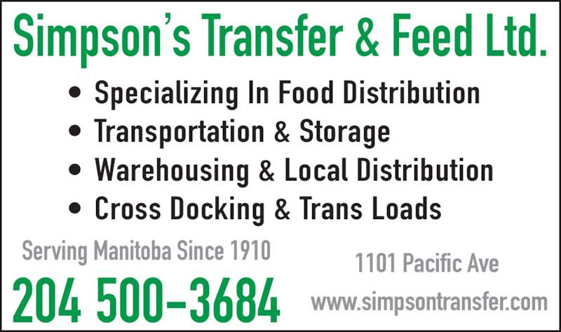Simpson's Transfer & Feed Ltd (204-774-5061) - Display Ad - Simpson s Transfer & Feed Ltd. ? Specializing In Food Distribution ? Transportation & Storage ? Warehousing & Local Distribution ? Cross Docking & Trans Loads 204 500-3684 Serving Manitoba Since 1910 1101 Pacific Ave  www.simpsontransfer.com