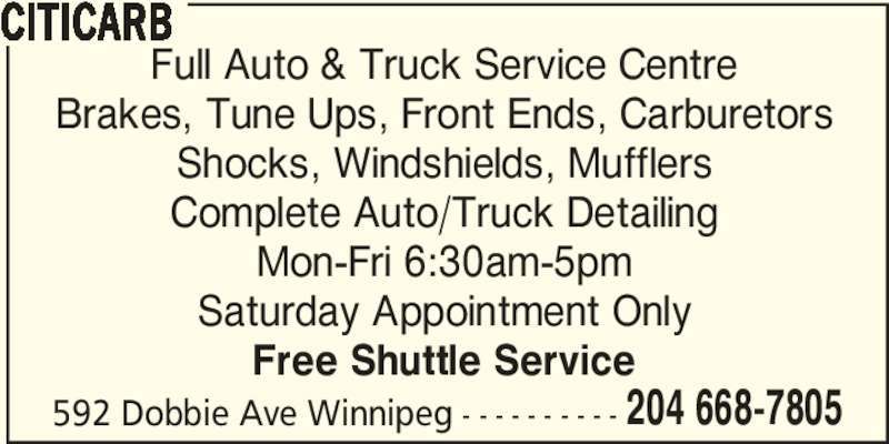 Citicarb (204-668-7805) - Display Ad - Brakes, Tune Ups, Front Ends, Carburetors Shocks, Windshields, Mufflers Complete Auto/Truck Detailing Mon-Fri 6:30am-5pm Saturday Appointment Only Free Shuttle Service 592 Dobbie Ave Winnipeg - - - - - - - - - - 204 668-7805 CITICARB Full Auto & Truck Service Centre