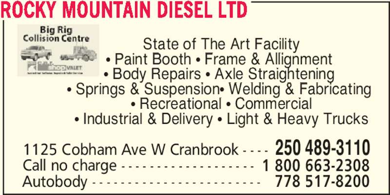 Rocky Mountain Diesel Ltd (250-489-3110) - Display Ad - Call no charge - - - - - - - - - - - - - - - - - - - 1 800 663-2308 Autobody - - - - - - - - - - - - - - - - - - - - - - - - 778 517-8200 ROCKY MOUNTAIN DIESEL LTD State of The Art Facility ? Paint Booth ? Frame & Allignment  ? Body Repairs ? Axle Straightening  ? Springs & Suspension? Welding & Fabricating  ? Recreational ? Commercial ? Industrial & Delivery ? Light & Heavy Trucks 1125 Cobham Ave W Cranbrook - - - - 250 489-3110