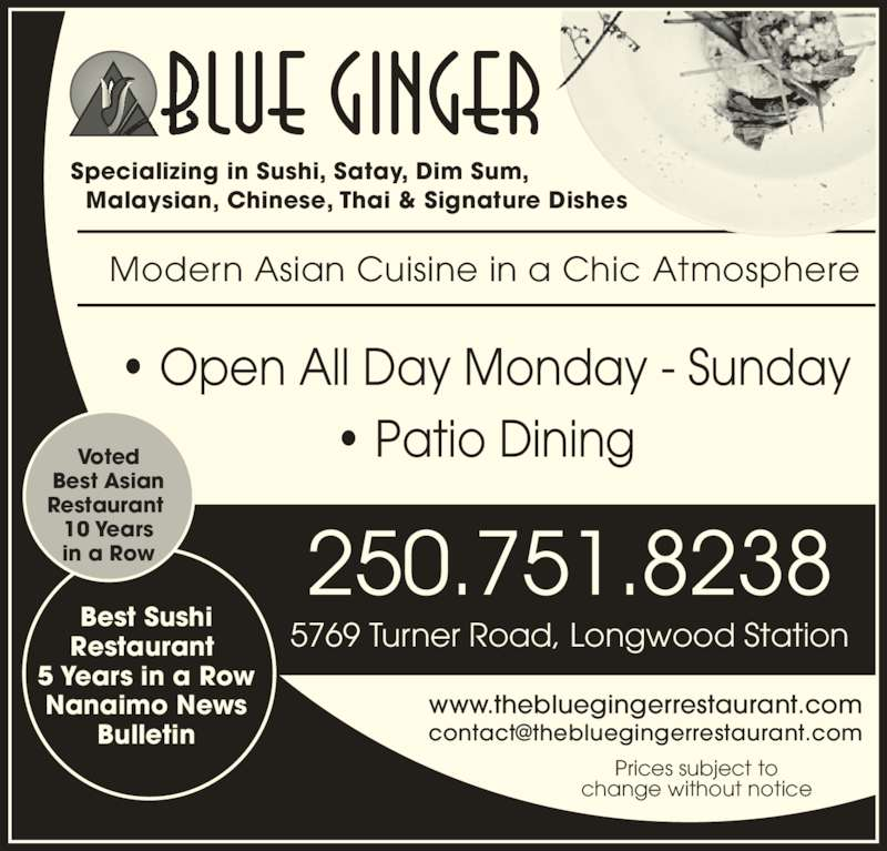 Blue Ginger (250-751-8238) - Display Ad - • Open All Day Monday - Sunday • Patio Dining www.thebluegingerrestaurant.com Prices subject to change without notice 250.751.8238 5769 Turner Road, Longwood Station Best Sushi Restaurant  5 Years in a Row Nanaimo News Bulletin Modern Asian Cuisine in a Chic Atmosphere Voted Best Asian Restaurant  10 Years in a Row Specializing in Sushi, Satay, Dim Sum,   Malaysian, Chinese, Thai & Signature Dishes