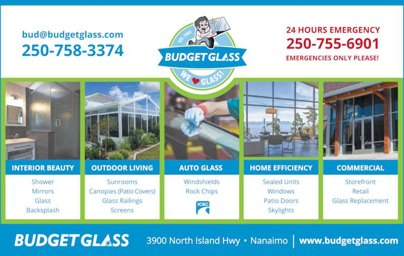 Budget Glass (250-758-3374) - Display Ad - ? Tabletops ? Glass Shelves ? Fireplace Glass We Are Experts In: COME TO BUDGET GLASS FIRST! IF IT?S IMPORTANT ? Solariums YOU?LL FIND  A WAY IF NOT YOU?LL FIND AN EXCUSE The Place with the Sign! AUTO COMMERCIAL RESIDENTIAL 250-758-3374 Fax 250-758-7025 www.budgetglass.com 24 HOUR Emergency Service 250-755-6901 (Emergencies Only) 3900 Island Hwy N., Nanaimo B.C. We?re right across from Steve Marshall Ford A LARGE INVENTORY OF WINDOW PARTS AND MUCH MUCH MORE!!!! No Need to Contact ICBC: ? Fogged Sealed Unit Replacement ? Glass For Your Home ? Renovation Windows  ? Custom or Standard    Bevelled Mirrors ? Framed Mirrors ? Shower Doors ? Picture Frame Glass WINDSHIELDS ? ROCK CHIP REPAIRS Private and ICBC Claims Handled Promptly Government Certified Technicians Lifet ime Warranty Against Leaking Brian John ? Skylights ? Screens